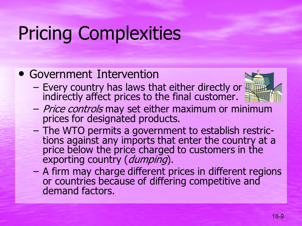 16-9 Pricing Complexities Government Intervention –Every country has laws that either directly or indirectly affect prices to the final customer. –Pri