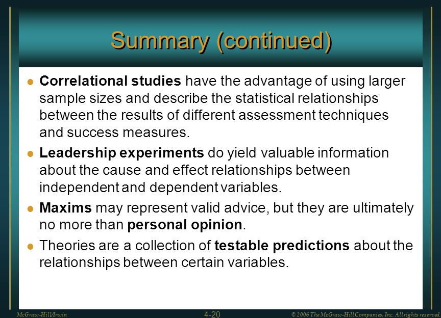 Summary (continued) Correlational studies have the advantage of using larger sample sizes and describe the statistical relationships between the resul