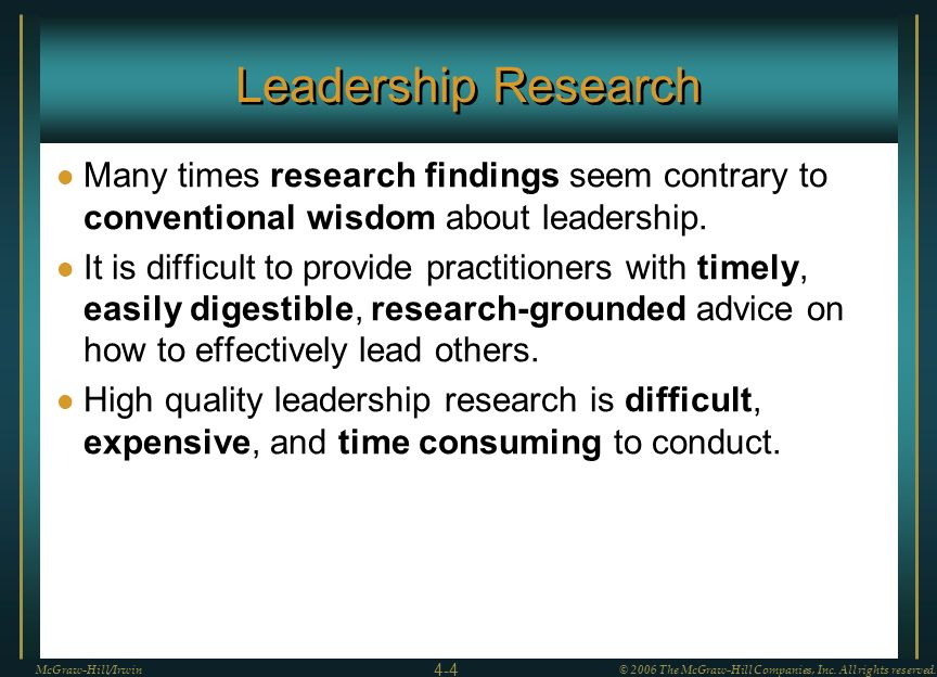 Leadership Research Many times research findings seem contrary to conventional wisdom about leadership. It is difficult to provide practitioners with