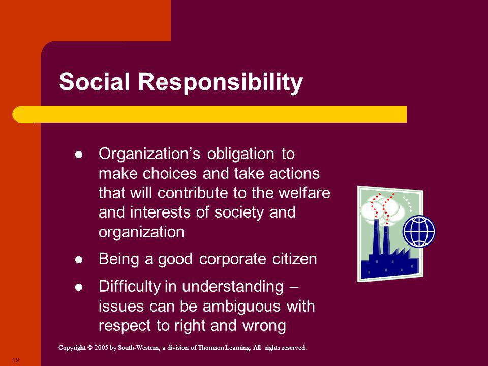 Copyright © 2005 by South-Western, a division of Thomson Learning. All rights reserved. 19 Social Responsibility Organizations obligation to make choi
