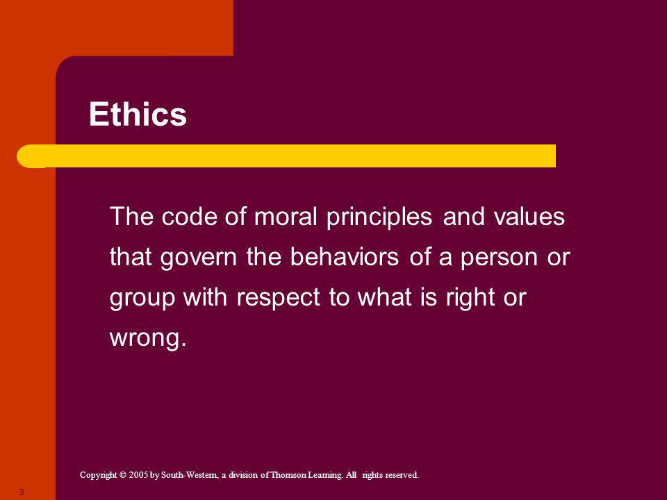 Copyright © 2005 by South-Western, a division of Thomson Learning. All rights reserved. 3 Ethics The code of moral principles and values that govern t