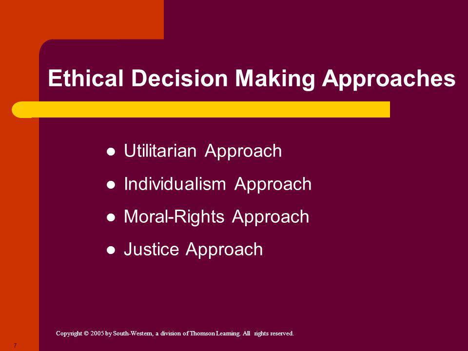 Copyright © 2005 by South-Western, a division of Thomson Learning. All rights reserved. 7 Ethical Decision Making Approaches Utilitarian Approach Indi