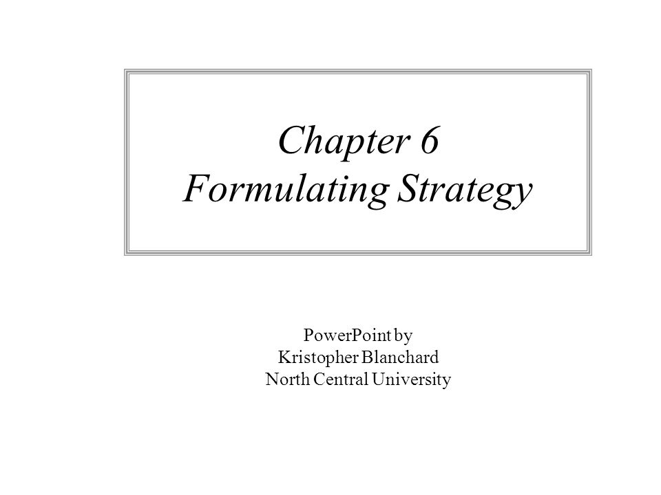 Chapter 6 Formulating Strategy PowerPoint by Kristopher Blanchard North Central University