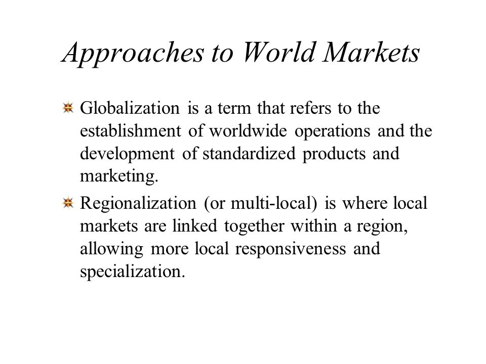 Approaches to World Markets Globalization is a term that refers to the establishment of worldwide operations and the development of standardized produ