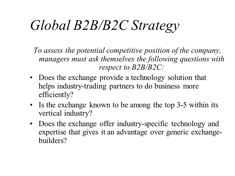 Global B2B/B2C Strategy To assess the potential competitive position of the company, managers must ask themselves the following questions with respect