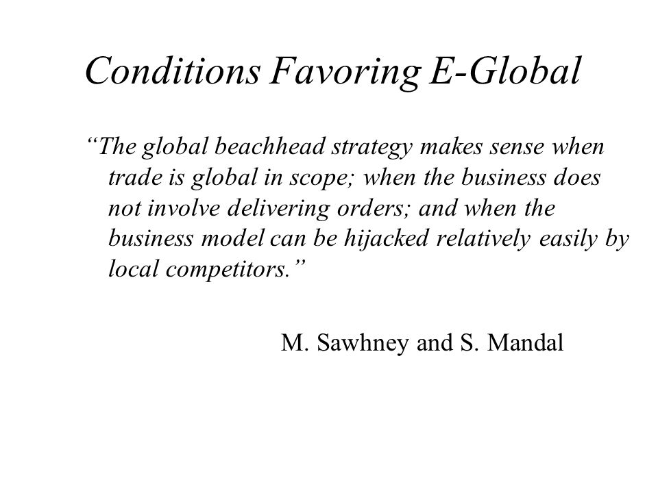 Conditions Favoring E-Global The global beachhead strategy makes sense when trade is global in scope; when the business does not involve delivering or