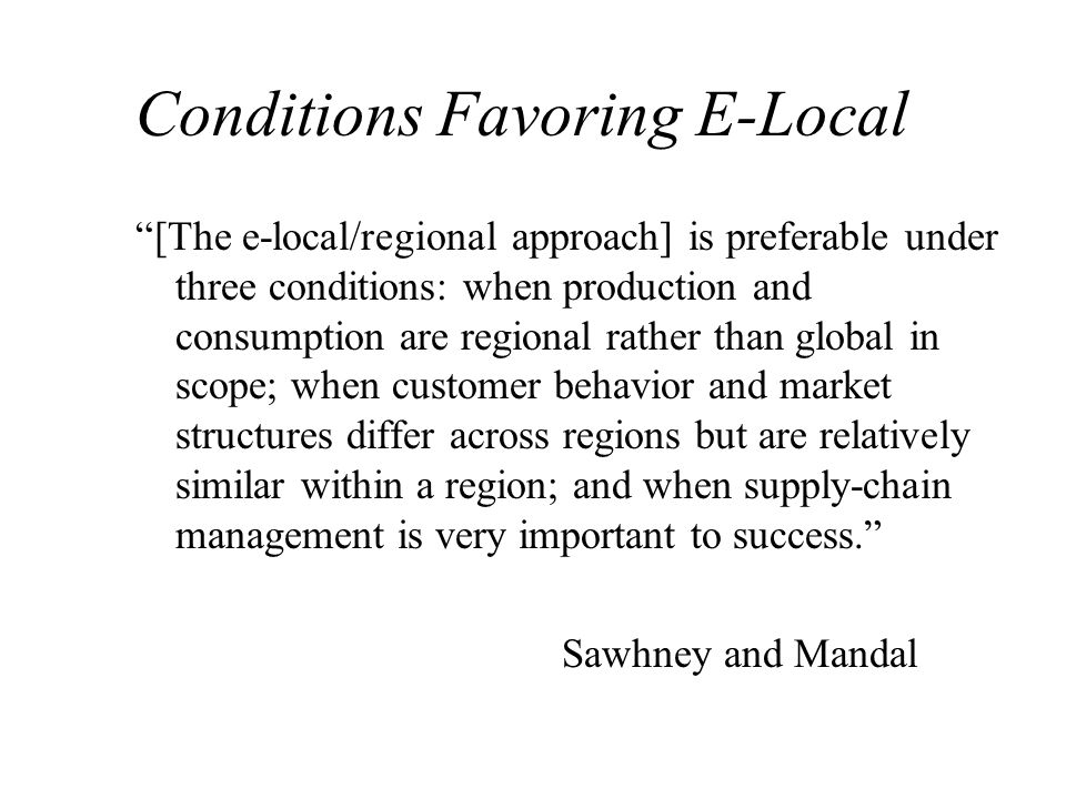 Conditions Favoring E-Local [The e-local/regional approach] is preferable under three conditions: when production and consumption are regional rather