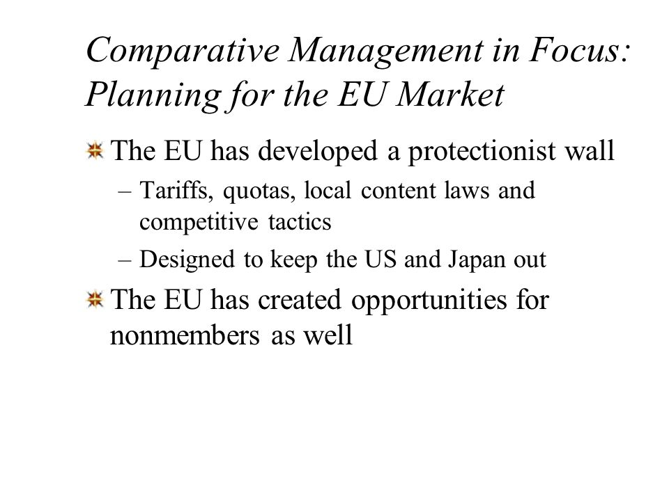 Comparative Management in Focus: Planning for the EU Market The EU has developed a protectionist wall –Tariffs, quotas, local content laws and competi