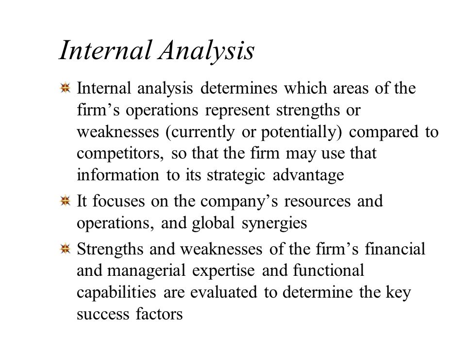 Internal Analysis Internal analysis determines which areas of the firms operations represent strengths or weaknesses (currently or potentially) compar