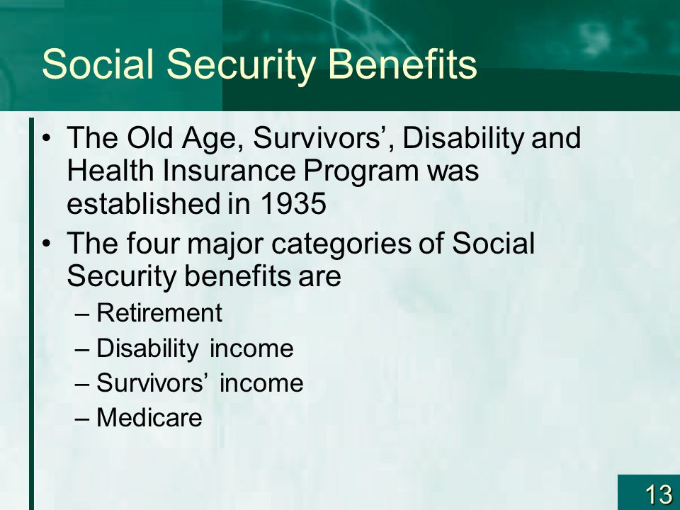 13 Social Security Benefits The Old Age, Survivors, Disability and Health Insurance Program was established in 1935 The four major categories of Socia