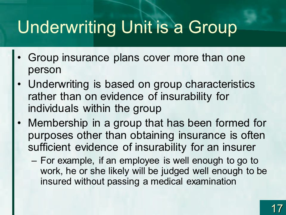 17 Underwriting Unit is a Group Group insurance plans cover more than one person Underwriting is based on group characteristics rather than on evidenc