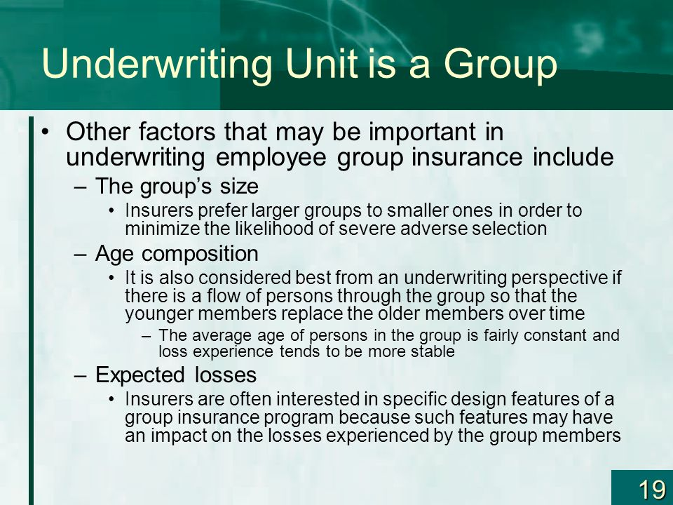19 Underwriting Unit is a Group Other factors that may be important in underwriting employee group insurance include –The groups size Insurers prefer