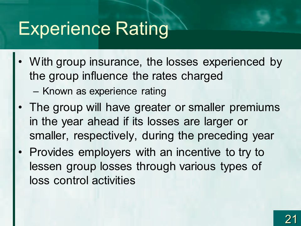 21 Experience Rating With group insurance, the losses experienced by the group influence the rates charged –Known as experience rating The group will