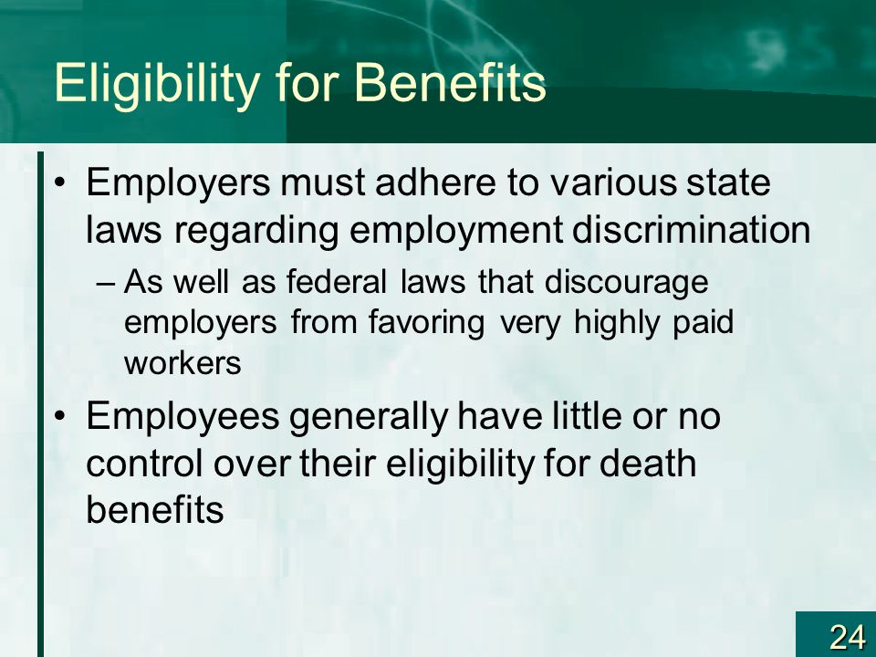 24 Eligibility for Benefits Employers must adhere to various state laws regarding employment discrimination –As well as federal laws that discourage e