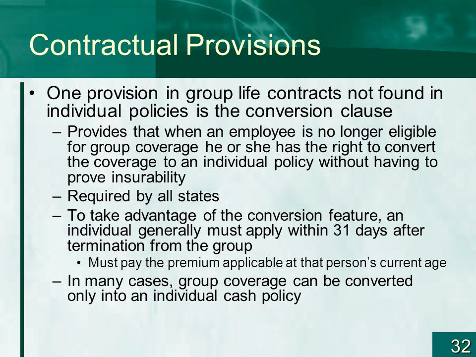 32 Contractual Provisions One provision in group life contracts not found in individual policies is the conversion clause –Provides that when an emplo