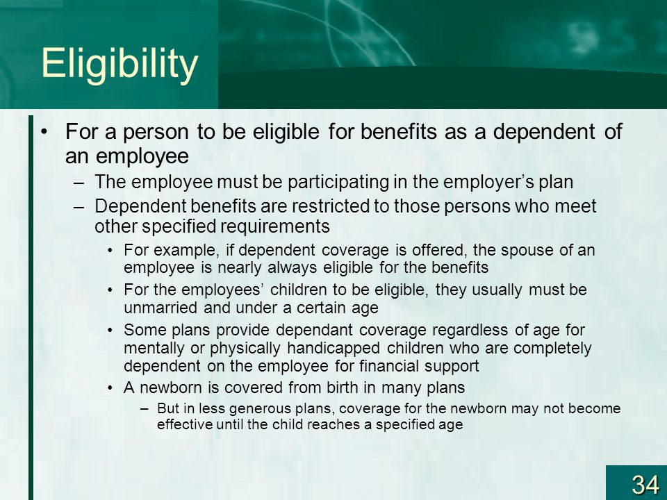 34 Eligibility For a person to be eligible for benefits as a dependent of an employee –The employee must be participating in the employers plan –Depen