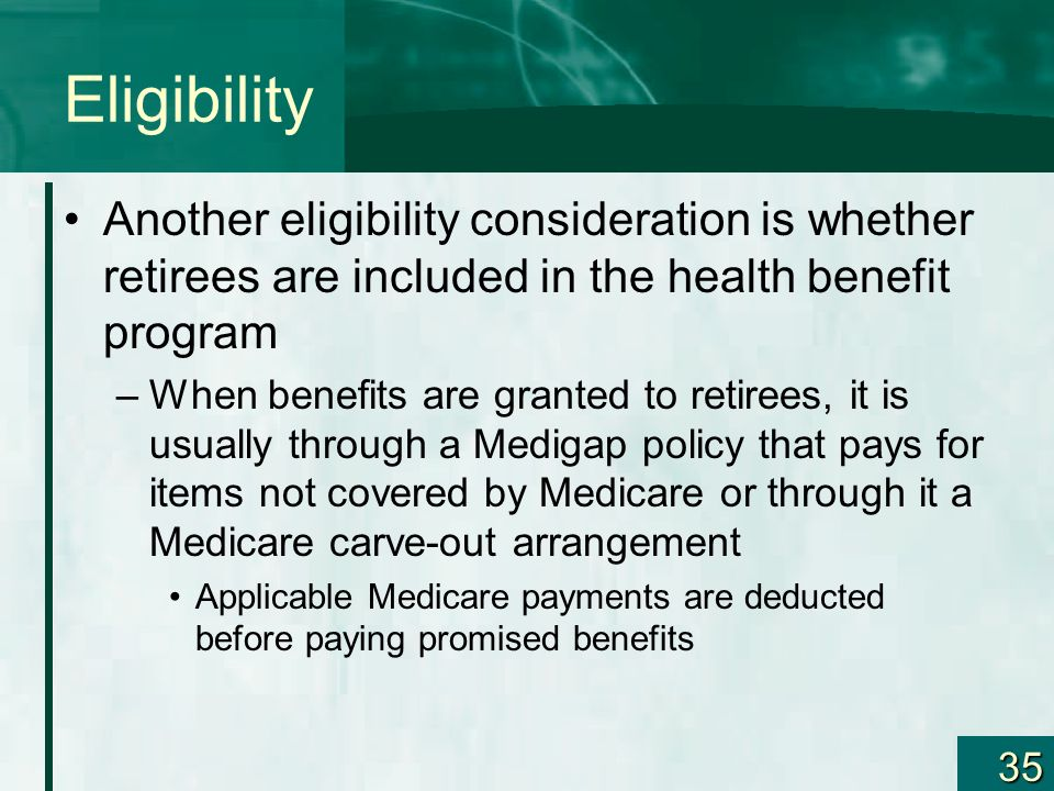 35 Eligibility Another eligibility consideration is whether retirees are included in the health benefit program –When benefits are granted to retirees