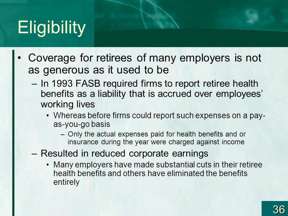 36 Eligibility Coverage for retirees of many employers is not as generous as it used to be –In 1993 FASB required firms to report retiree health benef