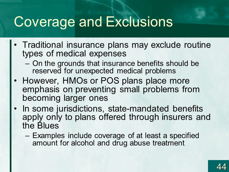 44 Coverage and Exclusions Traditional insurance plans may exclude routine types of medical expenses –On the grounds that insurance benefits should be