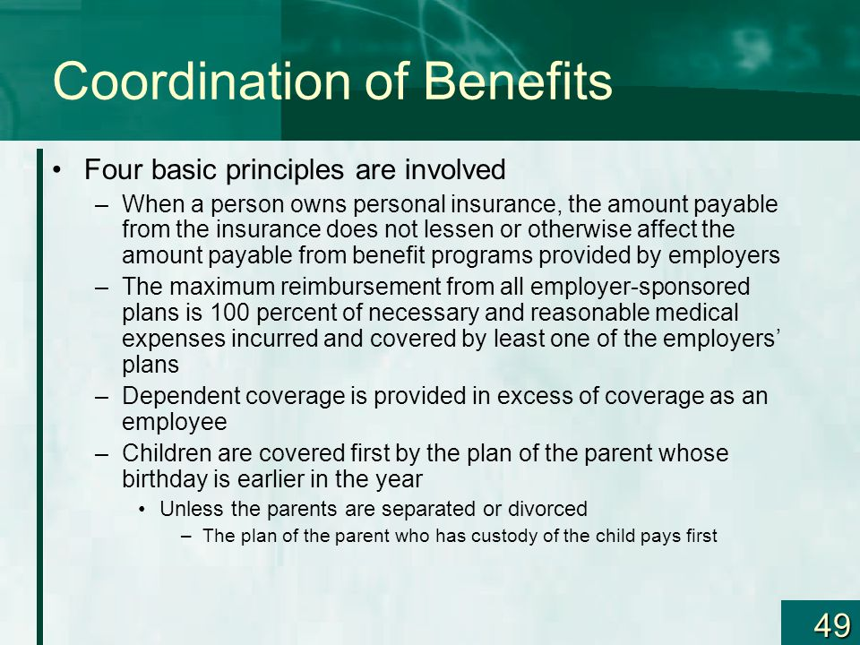 49 Coordination of Benefits Four basic principles are involved –When a person owns personal insurance, the amount payable from the insurance does not