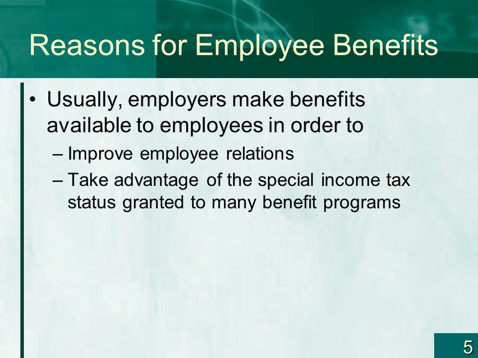 5 Reasons for Employee Benefits Usually, employers make benefits available to employees in order to –Improve employee relations –Take advantage of the