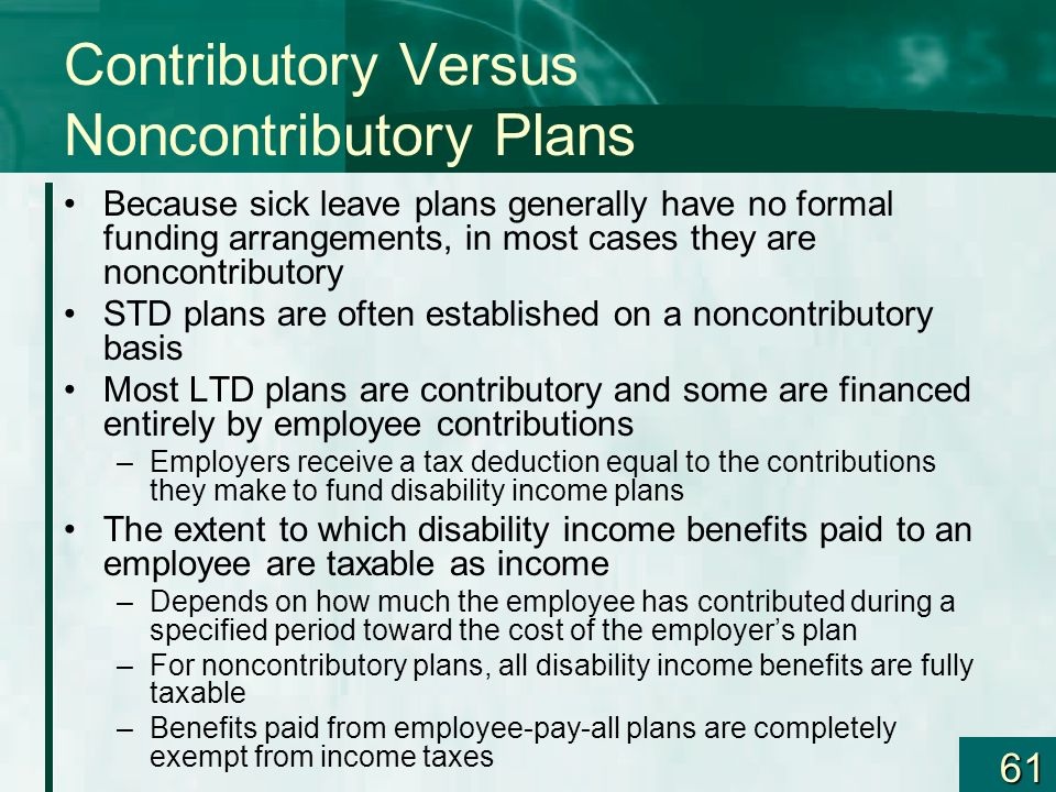 61 Contributory Versus Noncontributory Plans Because sick leave plans generally have no formal funding arrangements, in most cases they are noncontrib