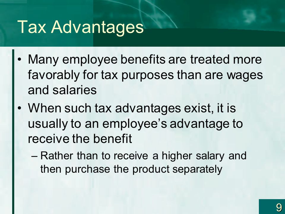 9 Tax Advantages Many employee benefits are treated more favorably for tax purposes than are wages and salaries When such tax advantages exist, it is