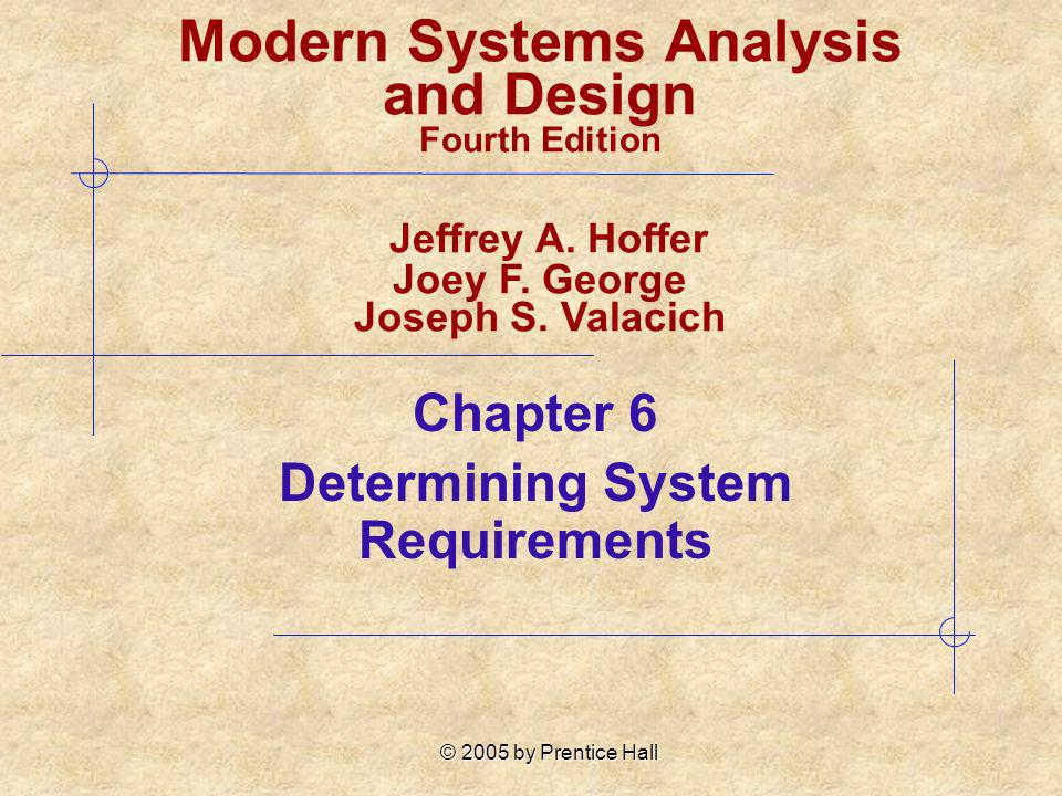 © 2005 by Prentice Hall 6-22 Contemporary Methods for Determining Requirements (cont.) CASE tools Used to analyze existing systems Help discover requirements to meet changing business conditions System prototypes Iterative development process Rudimentary working version of system is built Refine understanding of system requirements in concrete terms