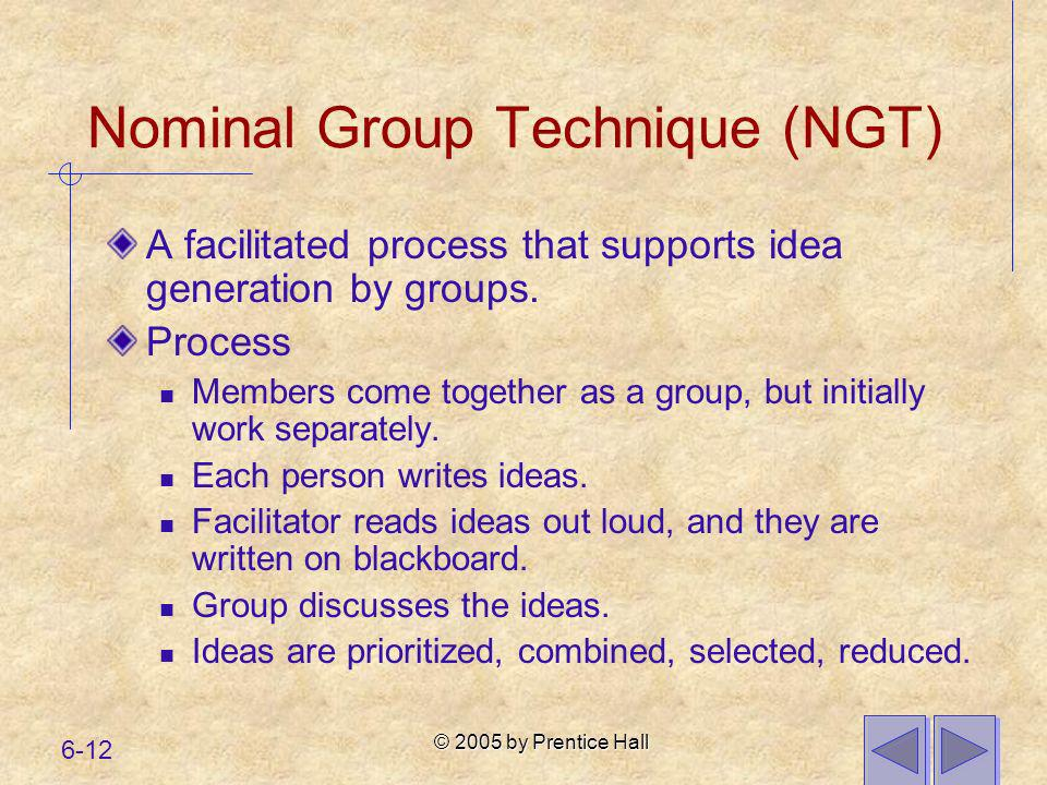 © 2005 by Prentice Hall 6-12 Nominal Group Technique (NGT) A facilitated process that supports idea generation by groups. Process Members come togethe