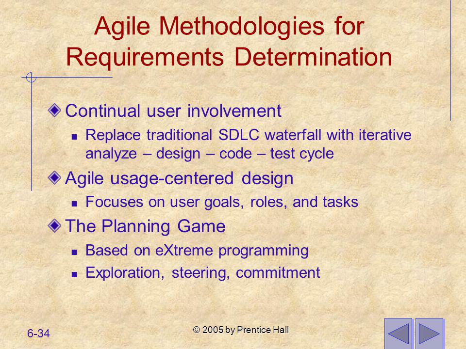 © 2005 by Prentice Hall 6-34 Agile Methodologies for Requirements Determination Continual user involvement Replace traditional SDLC waterfall with ite