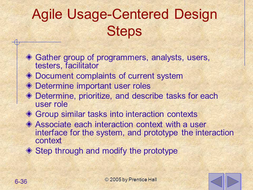 © 2005 by Prentice Hall 6-36 Agile Usage-Centered Design Steps Gather group of programmers, analysts, users, testers, facilitator Document complaints