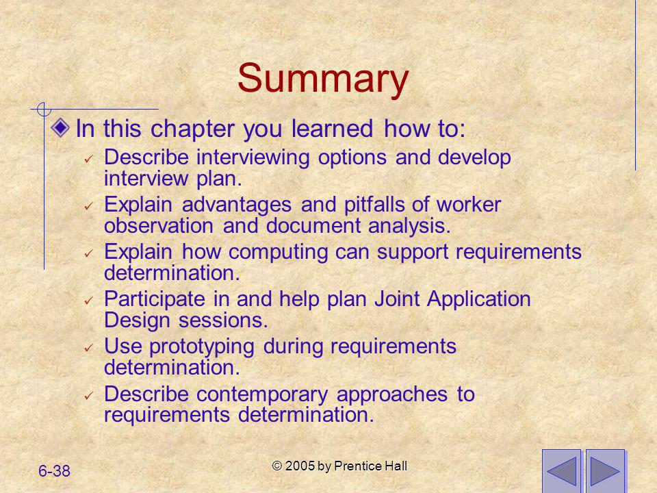 © 2005 by Prentice Hall 6-38 Summary In this chapter you learned how to: Describe interviewing options and develop interview plan. Explain advantages