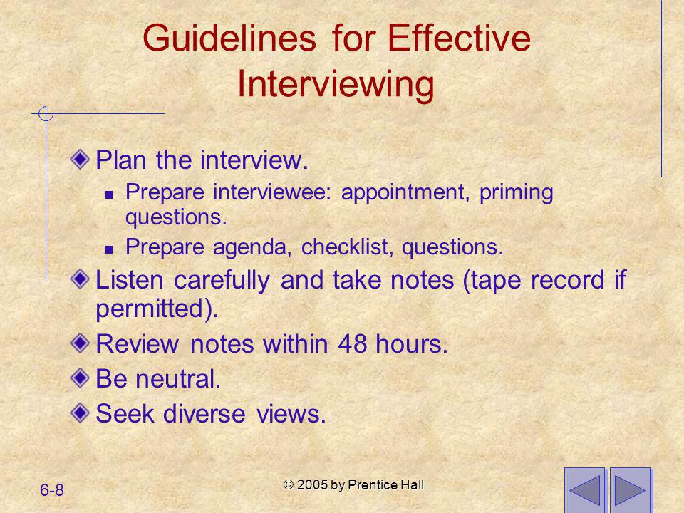 © 2005 by Prentice Hall 6-8 Guidelines for Effective Interviewing Plan the interview. Prepare interviewee: appointment, priming questions. Prepare age