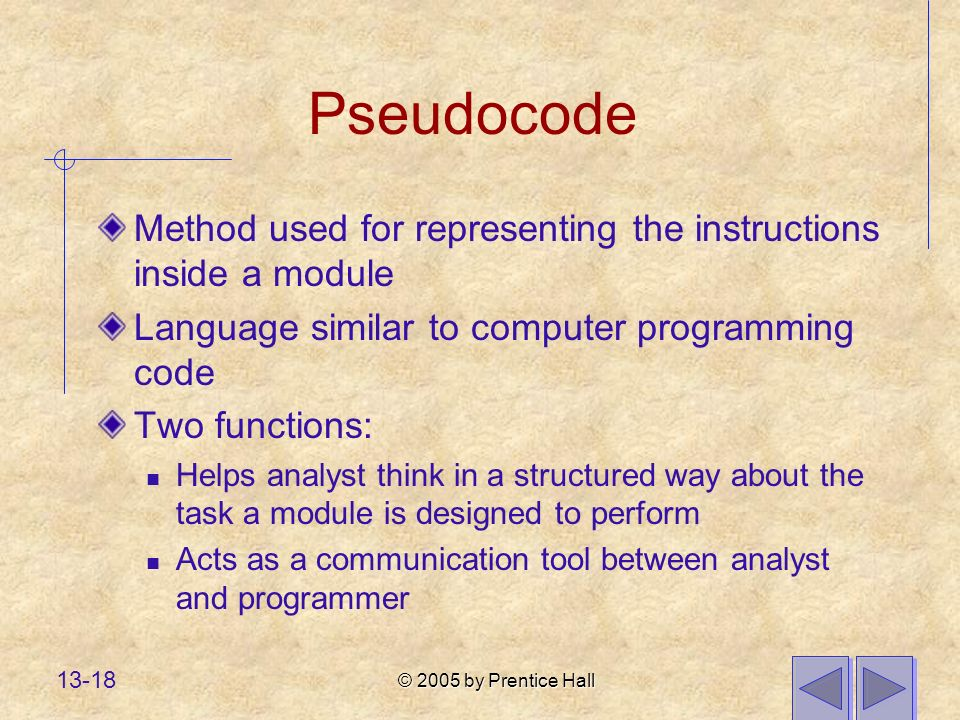 © 2005 by Prentice Hall 13-18 Pseudocode Method used for representing the instructions inside a module Language similar to computer programming code Two functions: Helps analyst think in a structured way about the task a module is designed to perform Acts as a communication tool between analyst and programmer