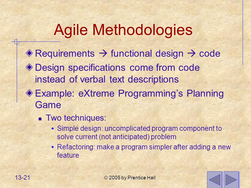 © 2005 by Prentice Hall 13-21 Agile Methodologies Requirements functional design code Design specifications come from code instead of verbal text descriptions Example: eXtreme Programmings Planning Game Two techniques: Simple design: uncomplicated program component to solve current (not anticipated) problem Refactoring: make a program simpler after adding a new feature