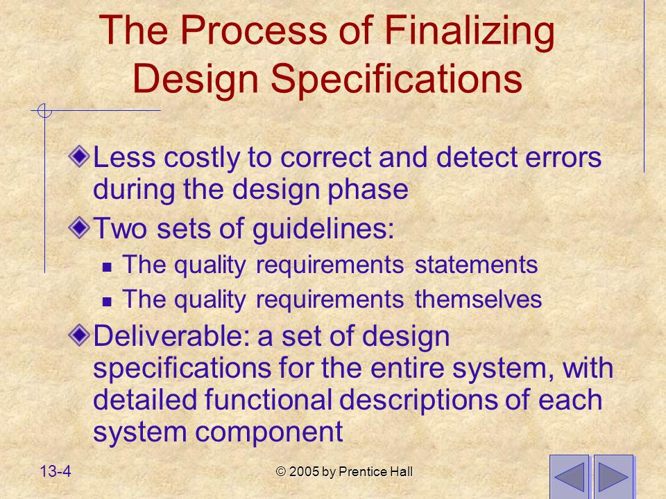 © 2005 by Prentice Hall 13-4 The Process of Finalizing Design Specifications Less costly to correct and detect errors during the design phase Two sets of guidelines: The quality requirements statements The quality requirements themselves Deliverable: a set of design specifications for the entire system, with detailed functional descriptions of each system component