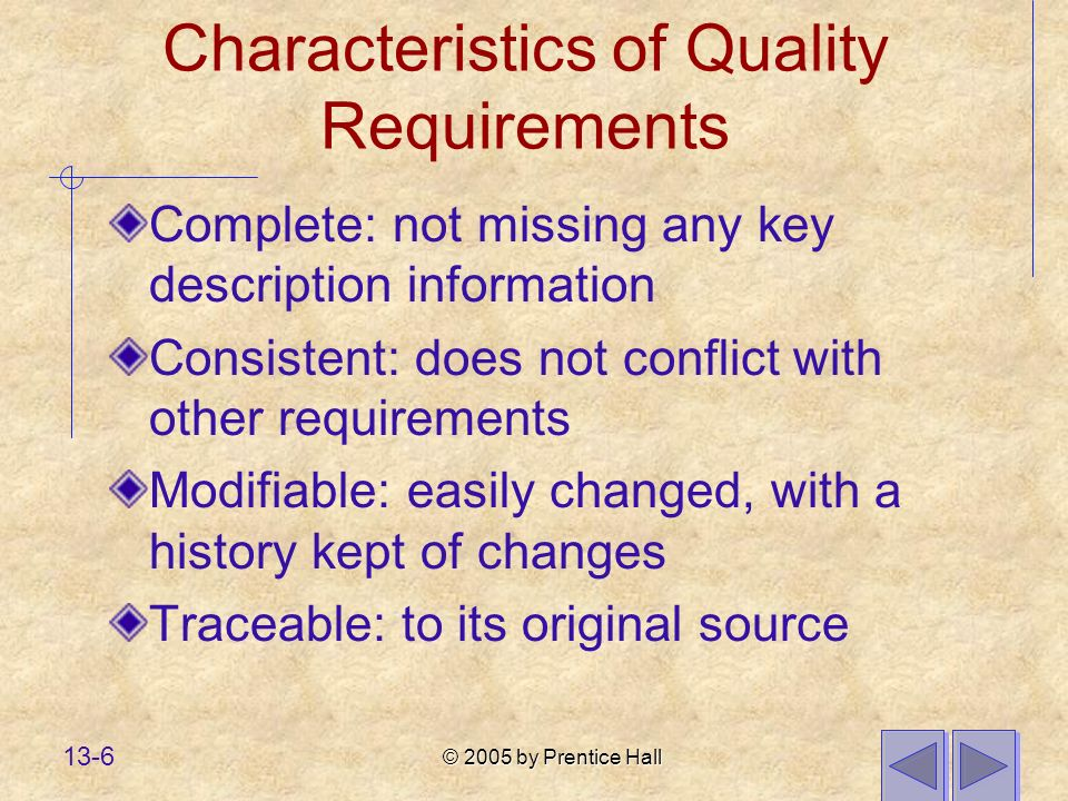 © 2005 by Prentice Hall 13-6 Characteristics of Quality Requirements Complete: not missing any key description information Consistent: does not conflict with other requirements Modifiable: easily changed, with a history kept of changes Traceable: to its original source