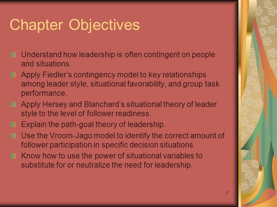 2 Chapter Objectives Understand how leadership is often contingent on people and situations. Apply Fiedlers contingency model to key relationships amo