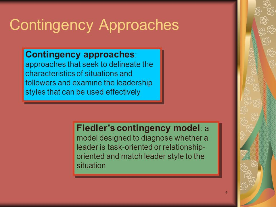 4 Contingency Approaches Contingency approaches : approaches that seek to delineate the characteristics of situations and followers and examine the le