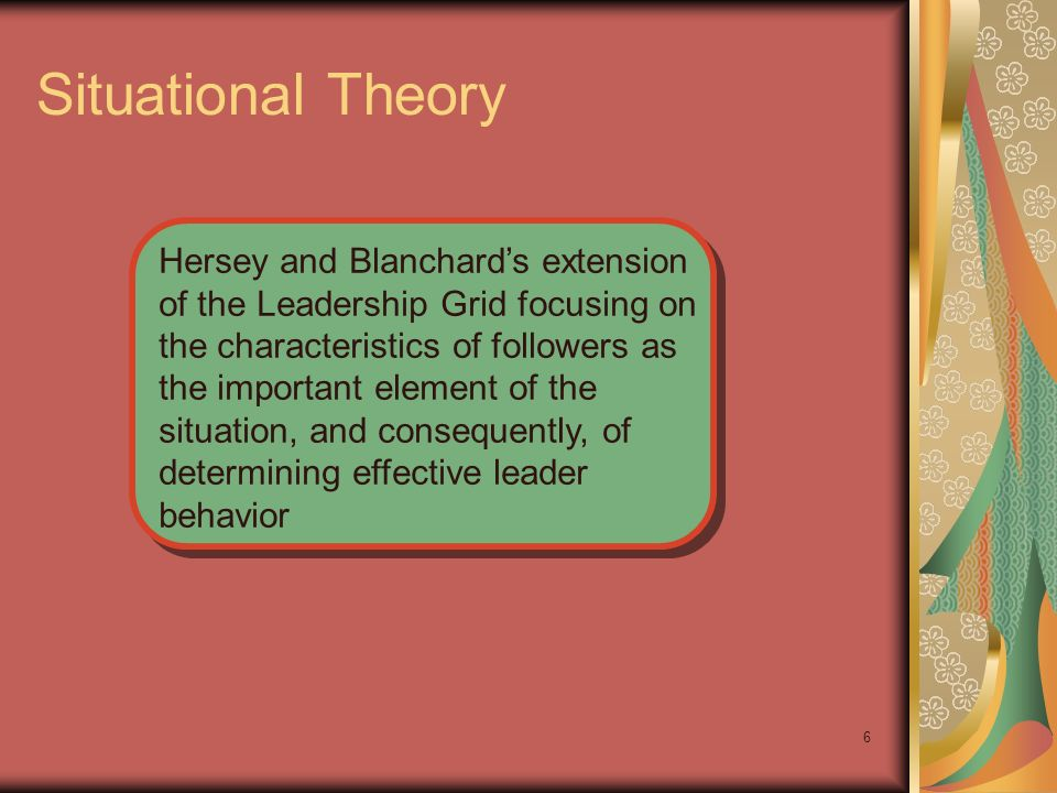 6 Situational Theory Hersey and Blanchards extension of the Leadership Grid focusing on the characteristics of followers as the important element of t
