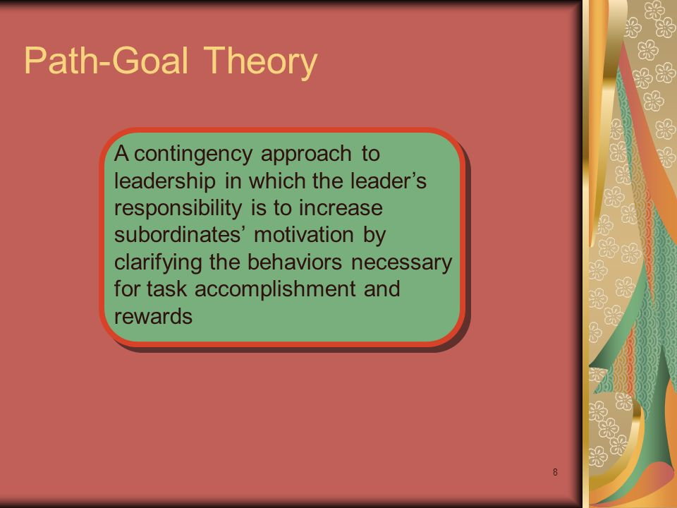 8 Path-Goal Theory A contingency approach to leadership in which the leaders responsibility is to increase subordinates motivation by clarifying the b