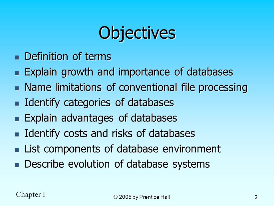 Chapter 1 © 2005 by Prentice Hall 2 Objectives Definition of terms Definition of terms Explain growth and importance of databases Explain growth and i