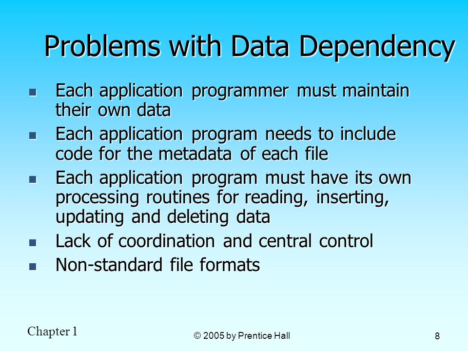 Chapter 1 © 2005 by Prentice Hall 8 Problems with Data Dependency Each application programmer must maintain their own data Each application programmer