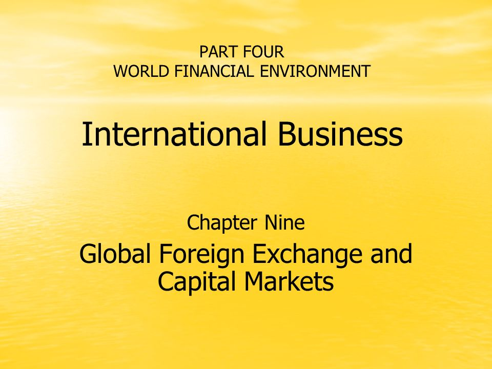 PART FOUR WORLD FINANCIAL ENVIRONMENT International Business Chapter Nine Global Foreign Exchange and Capital Markets