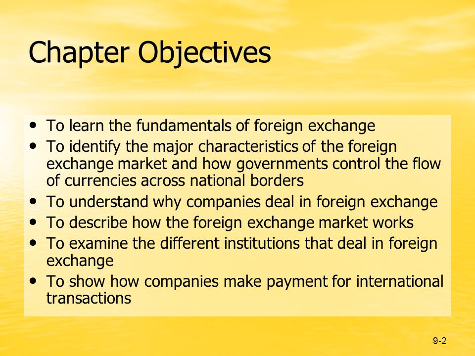 9-2 Chapter Objectives To learn the fundamentals of foreign exchange To identify the major characteristics of the foreign exchange market and how governments control the flow of currencies across national borders To understand why companies deal in foreign exchange To describe how the foreign exchange market works To examine the different institutions that deal in foreign exchange To show how companies make payment for international transactions
