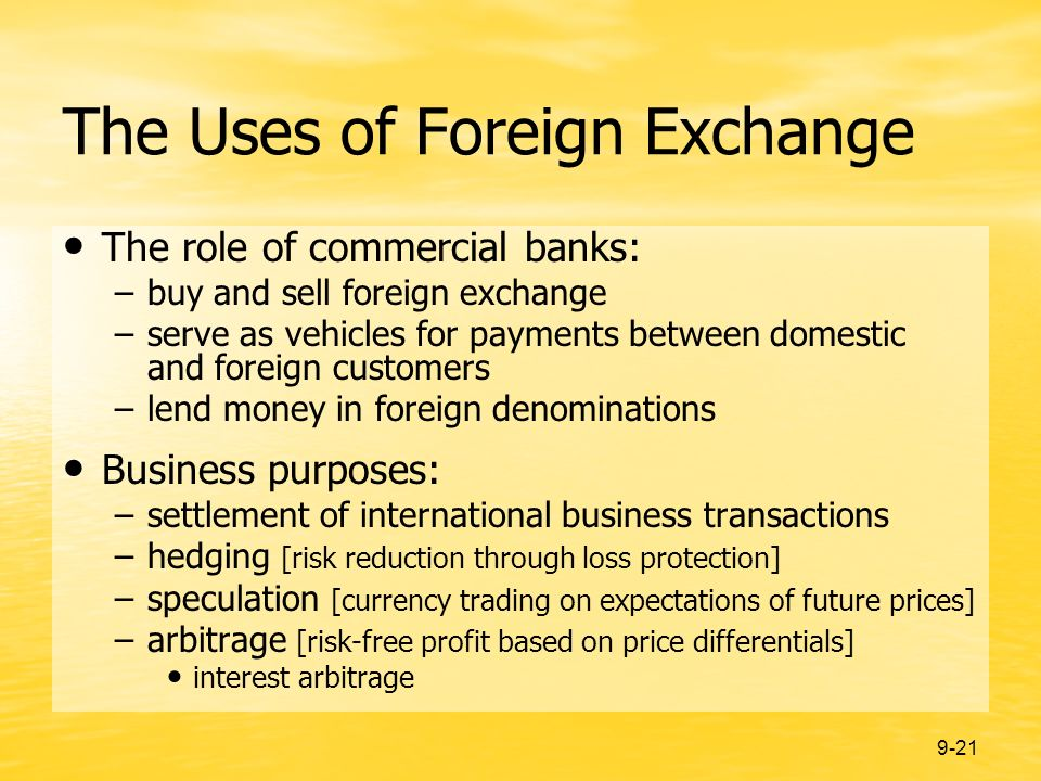9-21 The Uses of Foreign Exchange The role of commercial banks: –buy and sell foreign exchange –serve as vehicles for payments between domestic and foreign customers –lend money in foreign denominations Business purposes: –settlement of international business transactions –hedging [risk reduction through loss protection] –speculation [currency trading on expectations of future prices] –arbitrage [risk-free profit based on price differentials] interest arbitrage