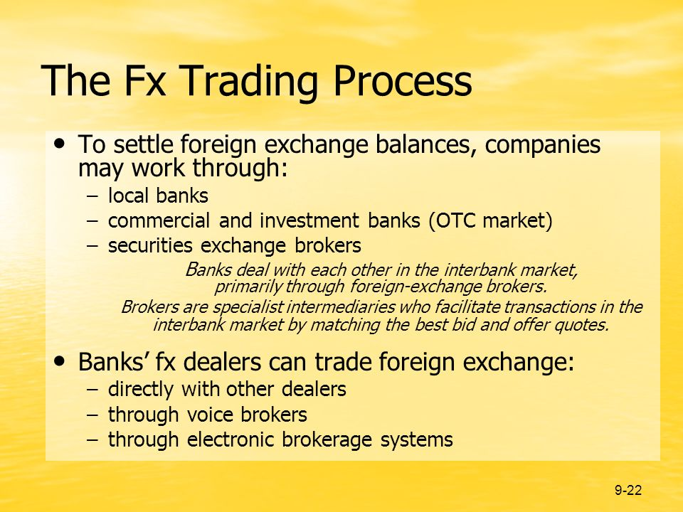 9-22 The Fx Trading Process To settle foreign exchange balances, companies may work through: –local banks –commercial and investment banks (OTC market) –securities exchange brokers B anks deal with each other in the interbank market, primarily through foreign-exchange brokers.