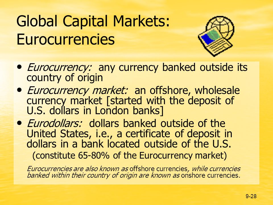 9-28 Global Capital Markets: Eurocurrencies Eurocurrency: any currency banked outside its country of origin Eurocurrency market: an offshore, wholesale currency market [started with the deposit of U.S.