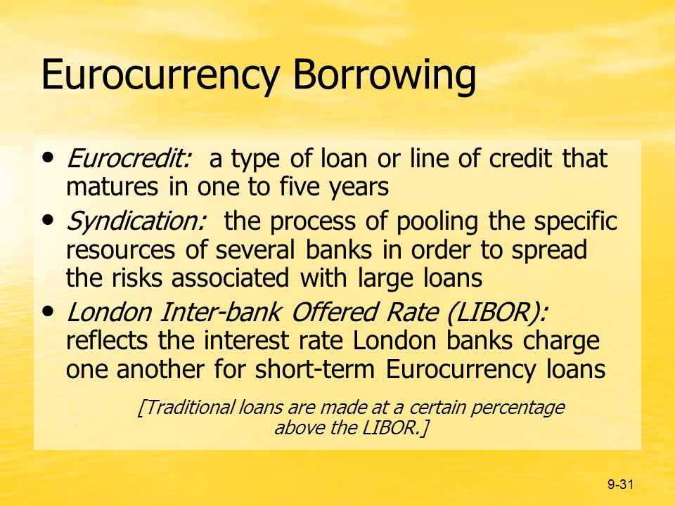9-31 Eurocurrency Borrowing Eurocredit: a type of loan or line of credit that matures in one to five years Syndication: the process of pooling the specific resources of several banks in order to spread the risks associated with large loans London Inter-bank Offered Rate (LIBOR): reflects the interest rate London banks charge one another for short-term Eurocurrency loans [Traditional loans are made at a certain percentage above the LIBOR.]