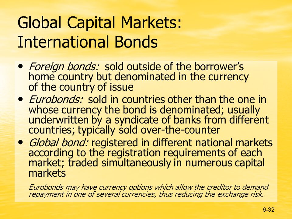 9-32 Global Capital Markets: International Bonds Foreign bonds: sold outside of the borrowers home country but denominated in the currency of the country of issue Eurobonds: sold in countries other than the one in whose currency the bond is denominated; usually underwritten by a syndicate of banks from different countries; typically sold over-the-counter Global bond: registered in different national markets according to the registration requirements of each market; traded simultaneously in numerous capital markets Eurobonds may have currency options which allow the creditor to demand repayment in one of several currencies, thus reducing the exchange risk.